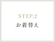 STEP.2 お着替え